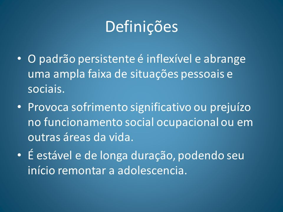 Definições O padrão persistente é inflexível e abrange uma ampla faixa de situações pessoais e sociais. Provoca sofrimento significativo ou prejuízo n