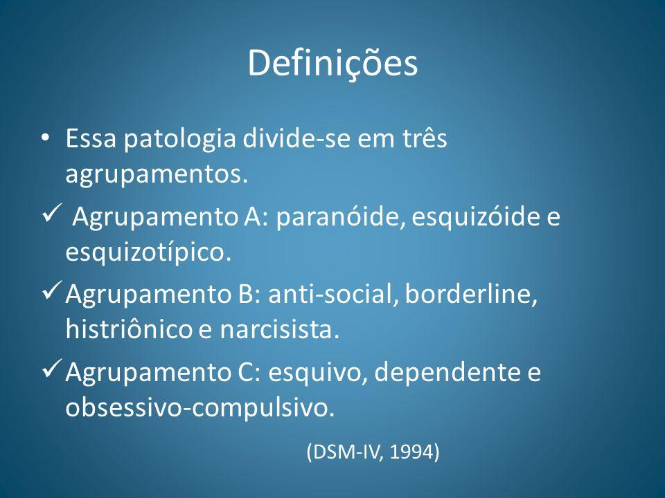 Definições Essa patologia divide-se em três agrupamentos. Agrupamento A: paranóide, esquizóide e esquizotípico. Agrupamento B: anti-social, borderline