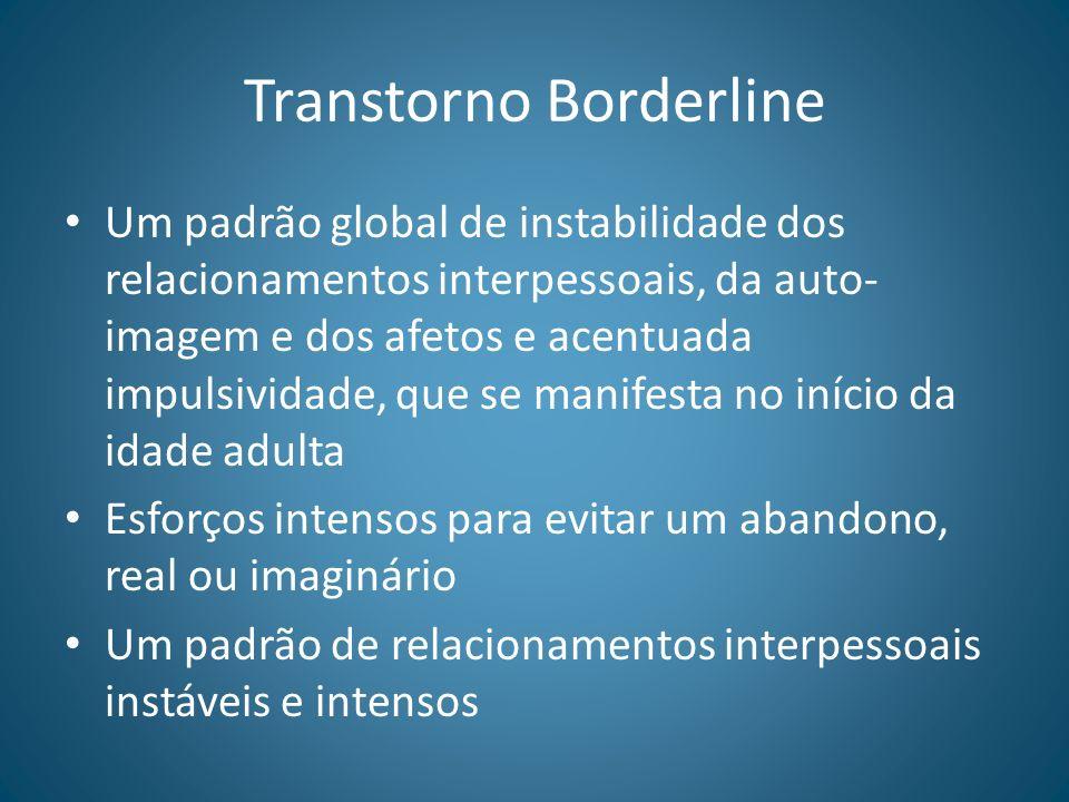 Transtorno Borderline Um padrão global de instabilidade dos relacionamentos interpessoais, da auto- imagem e dos afetos e acentuada impulsividade, que