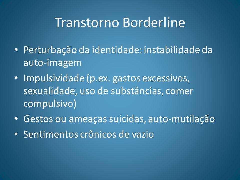 Transtorno Borderline Perturbação da identidade: instabilidade da auto-imagem Impulsividade (p.ex. gastos excessivos, sexualidade, uso de substâncias,