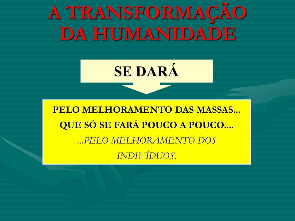 A TRANSFORMAÇÃO DA HUMANIDADE PELO MELHORAMENTO DAS MASSAS... QUE SÓ SE FARÁ POUCO A POUCO.......PELO MELHORAMENTO DOS INDIVÍDUOS. SE DARÁ