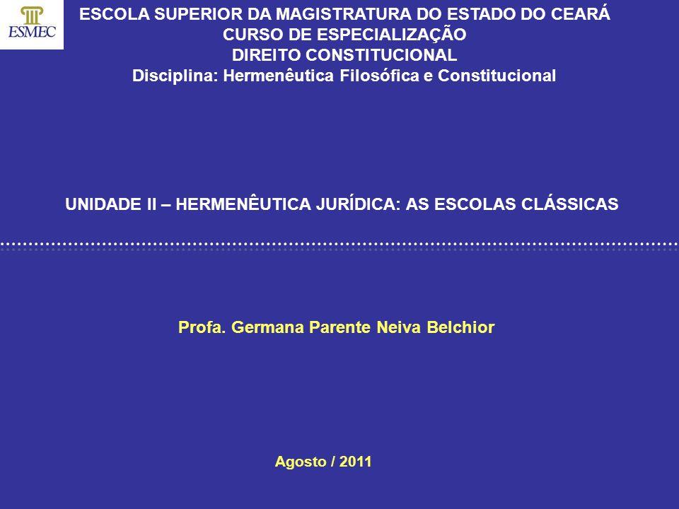 Profa. Germana Parente Neiva Belchior UNIDADE II – HERMENÊUTICA JURÍDICA: AS ESCOLAS CLÁSSICAS Agosto / 2011 ESCOLA SUPERIOR DA MAGISTRATURA DO ESTADO