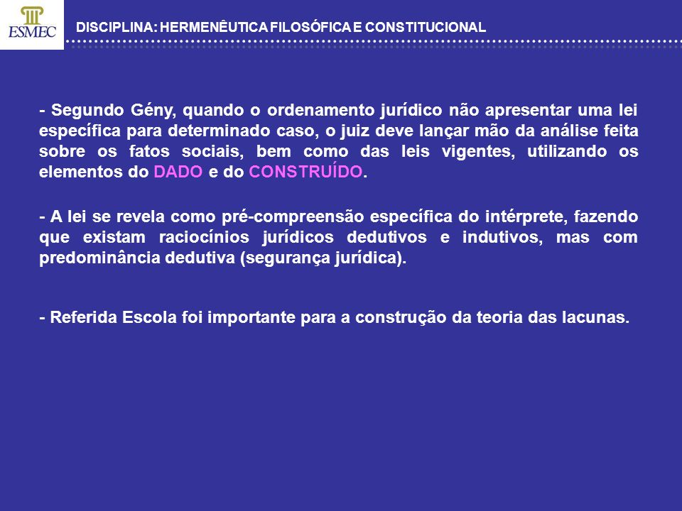 DISCIPLINA: HERMENÊUTICA FILOSÓFICA E CONSTITUCIONAL - Segundo Gény, quando o ordenamento jurídico não apresentar uma lei específica para determinado