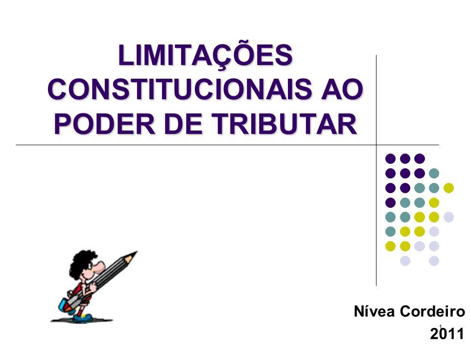1 LIMITAÇÕES CONSTITUCIONAIS AO PODER DE TRIBUTAR Nívea Cordeiro 2011