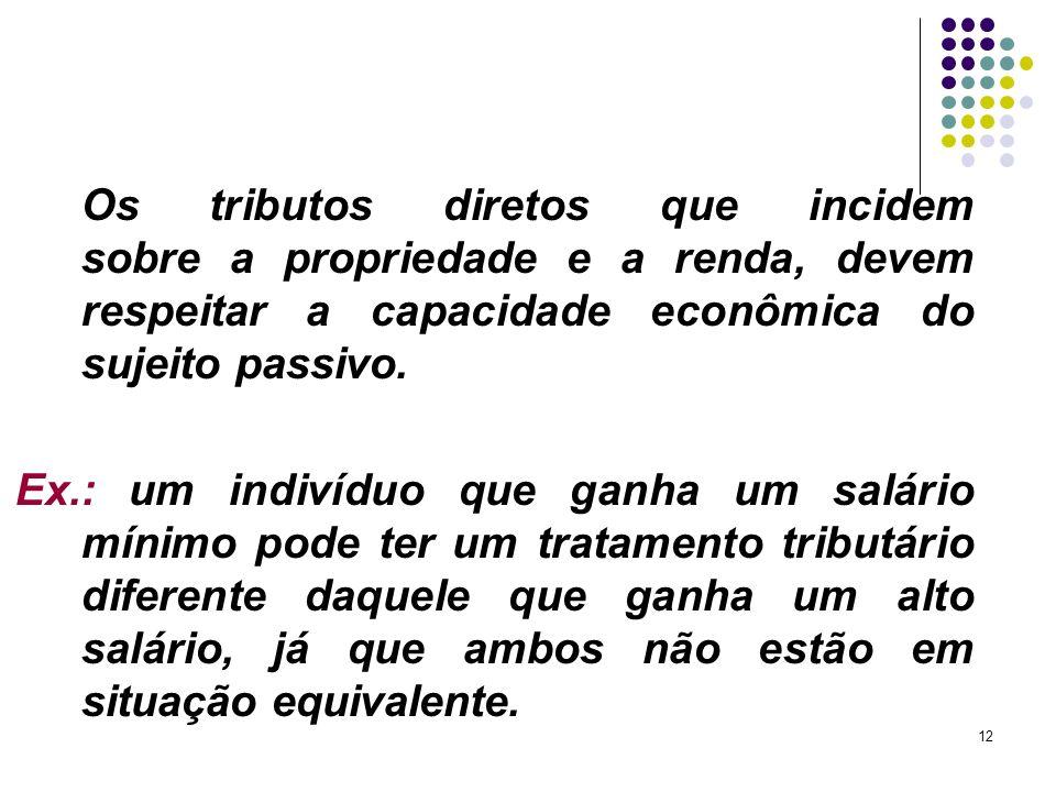 12 Os tributos diretos que incidem sobre a propriedade e a renda, devem respeitar a capacidade econômica do sujeito passivo.