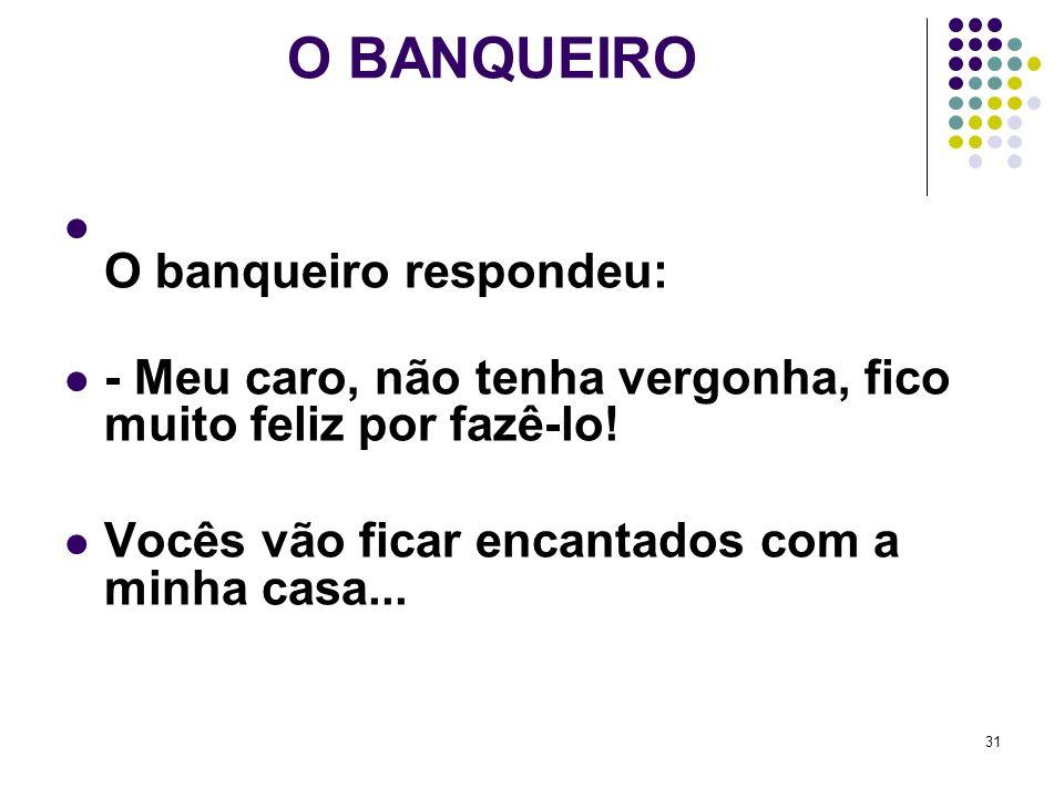 31 O BANQUEIRO O banqueiro respondeu: - Meu caro, não tenha vergonha, fico muito feliz por fazê-lo.