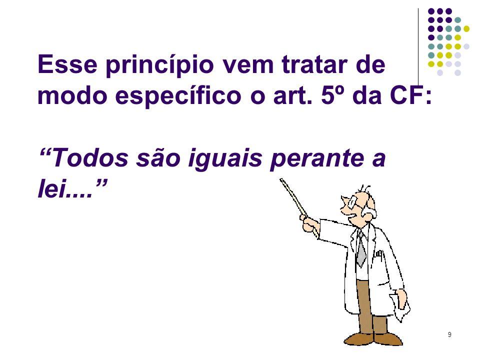 9 Esse princípio vem tratar de modo específico o art. 5º da CF: Todos são iguais perante a lei....