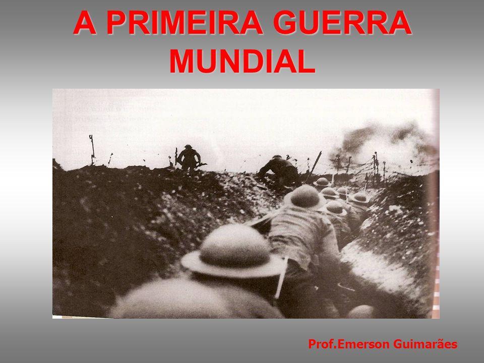 A PRIMEIRA GUERRA MUNDIAL ( 1914- 1918 ) Prof.Emerson Guimarães