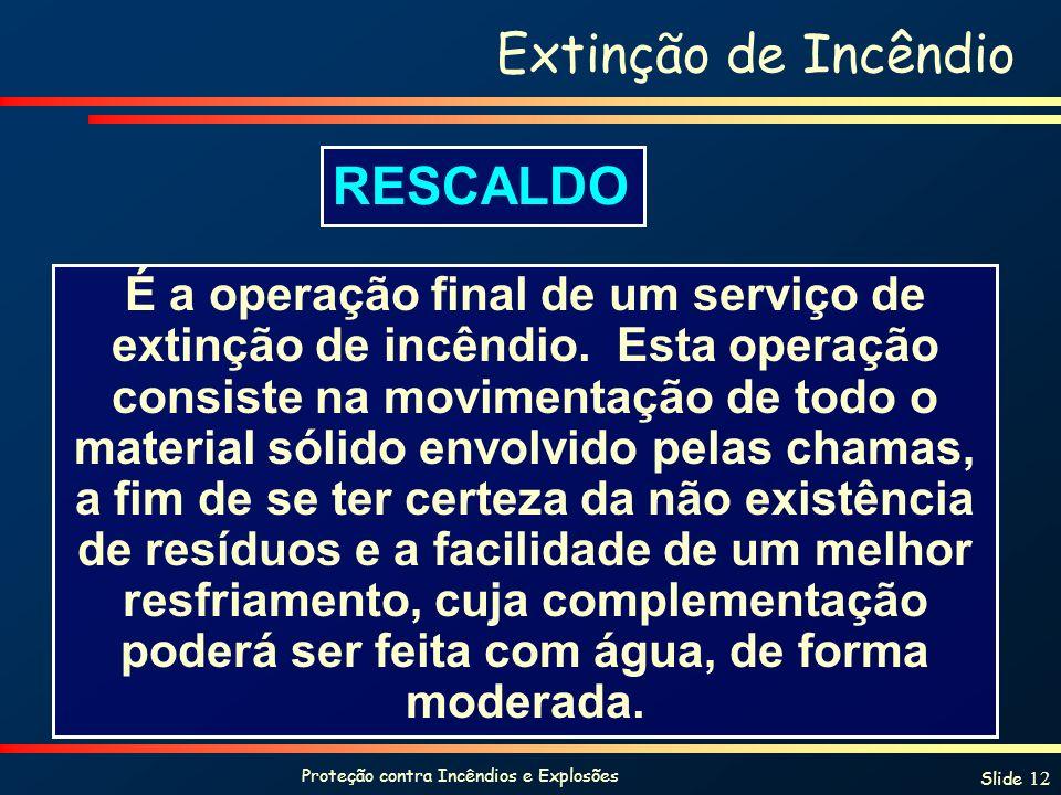 Proteção contra Incêndios e Explosões Slide 12 Extinção de Incêndio É a operação final de um serviço de extinção de incêndio.
