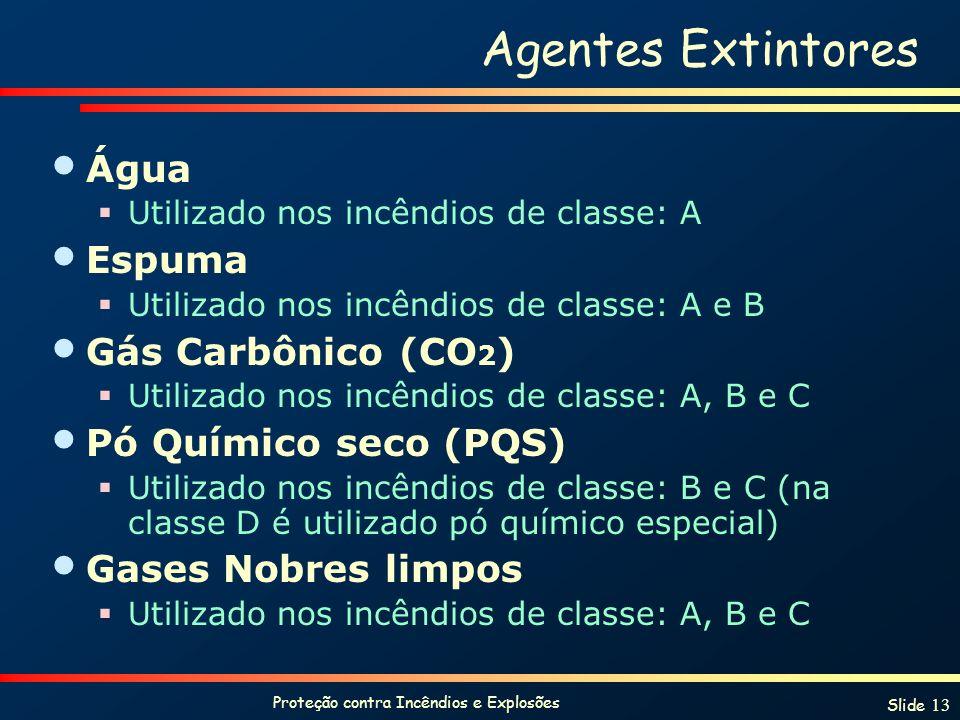 Proteção contra Incêndios e Explosões Slide 13 Agentes Extintores Água Utilizado nos incêndios de classe: A Espuma Utilizado nos incêndios de classe: A e B Gás Carbônico (CO 2 ) Utilizado nos incêndios de classe: A, B e C Pó Químico seco (PQS) Utilizado nos incêndios de classe: B e C (na classe D é utilizado pó químico especial) Gases Nobres limpos Utilizado nos incêndios de classe: A, B e C