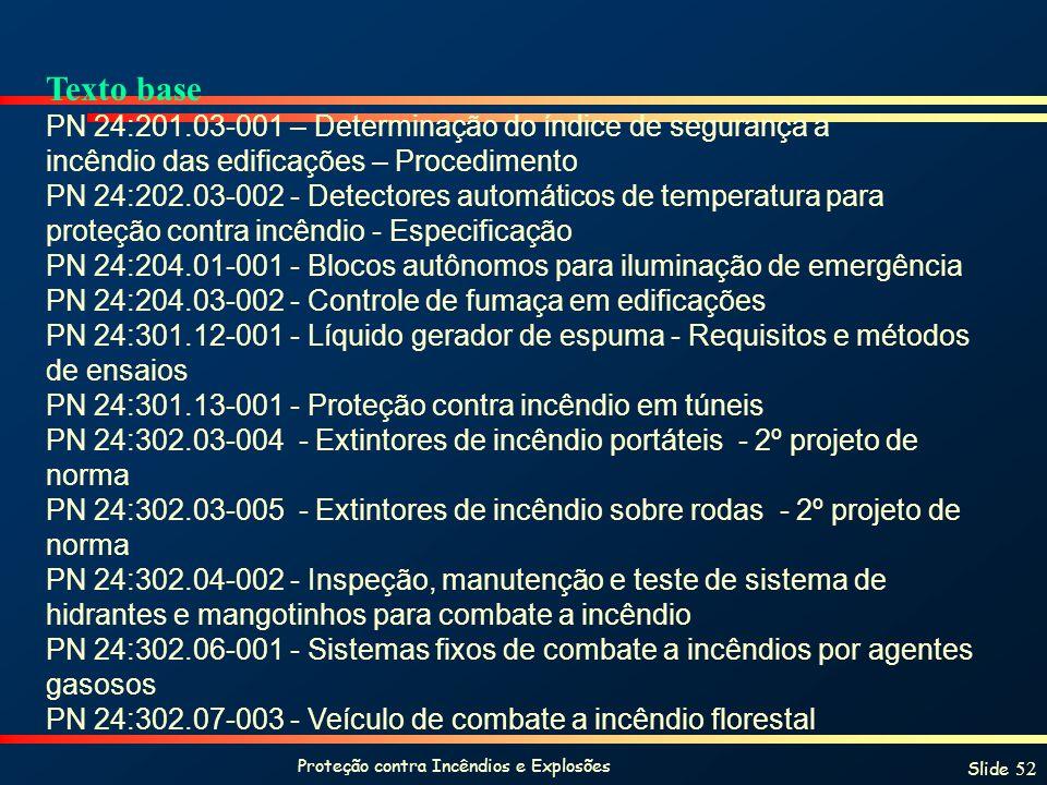 Proteção contra Incêndios e Explosões Slide 52 Texto base PN 24:201.03-001 – Determinação do índice de segurança a incêndio das edificações – Procedimento PN 24:202.03-002 - Detectores automáticos de temperatura para proteção contra incêndio - Especificação PN 24:204.01-001 - Blocos autônomos para iluminação de emergência PN 24:204.03-002 - Controle de fumaça em edificações PN 24:301.12-001 - Líquido gerador de espuma - Requisitos e métodos de ensaios PN 24:301.13-001 - Proteção contra incêndio em túneis PN 24:302.03-004 - Extintores de incêndio portáteis - 2º projeto de norma PN 24:302.03-005 - Extintores de incêndio sobre rodas - 2º projeto de norma PN 24:302.04-002 - Inspeção, manutenção e teste de sistema de hidrantes e mangotinhos para combate a incêndio PN 24:302.06-001 - Sistemas fixos de combate a incêndios por agentes gasosos PN 24:302.07-003 - Veículo de combate a incêndio florestal