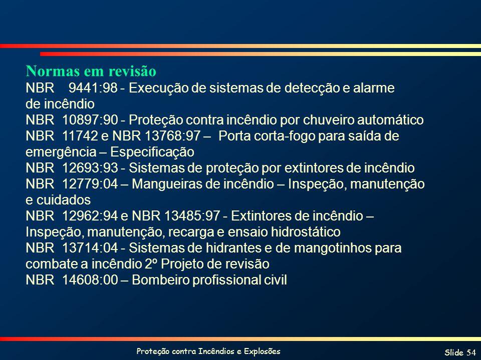 Proteção contra Incêndios e Explosões Slide 54 Normas em revisão NBR 9441:98 - Execução de sistemas de detecção e alarme de incêndio NBR 10897:90 - Proteção contra incêndio por chuveiro automático NBR 11742 e NBR 13768:97 – Porta corta-fogo para saída de emergência – Especificação NBR 12693:93 - Sistemas de proteção por extintores de incêndio NBR 12779:04 – Mangueiras de incêndio – Inspeção, manutenção e cuidados NBR 12962:94 e NBR 13485:97 - Extintores de incêndio – Inspeção, manutenção, recarga e ensaio hidrostático NBR 13714:04 - Sistemas de hidrantes e de mangotinhos para combate a incêndio 2º Projeto de revisão NBR 14608:00 – Bombeiro profissional civil