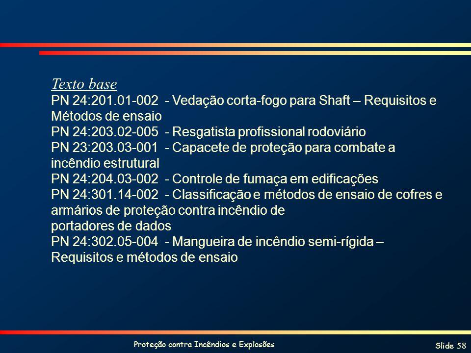 Proteção contra Incêndios e Explosões Slide 58 Texto base PN 24:201.01-002 - Vedação corta-fogo para Shaft – Requisitos e Métodos de ensaio PN 24:203.02-005 - Resgatista profissional rodoviário PN 23:203.03-001 - Capacete de proteção para combate a incêndio estrutural PN 24:204.03-002 - Controle de fumaça em edificações PN 24:301.14-002 - Classificação e métodos de ensaio de cofres e armários de proteção contra incêndio de portadores de dados PN 24:302.05-004 - Mangueira de incêndio semi-rígida – Requisitos e métodos de ensaio