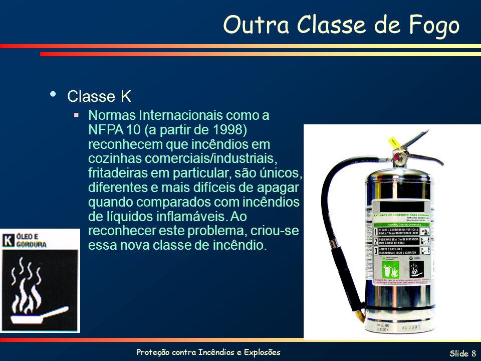 Proteção contra Incêndios e Explosões Slide 8 Outra Classe de Fogo Classe K Normas Internacionais como a NFPA 10 (a partir de 1998) reconhecem que incêndios em cozinhas comerciais/industriais, fritadeiras em particular, são únicos, diferentes e mais difíceis de apagar quando comparados com incêndios de líquidos inflamáveis.