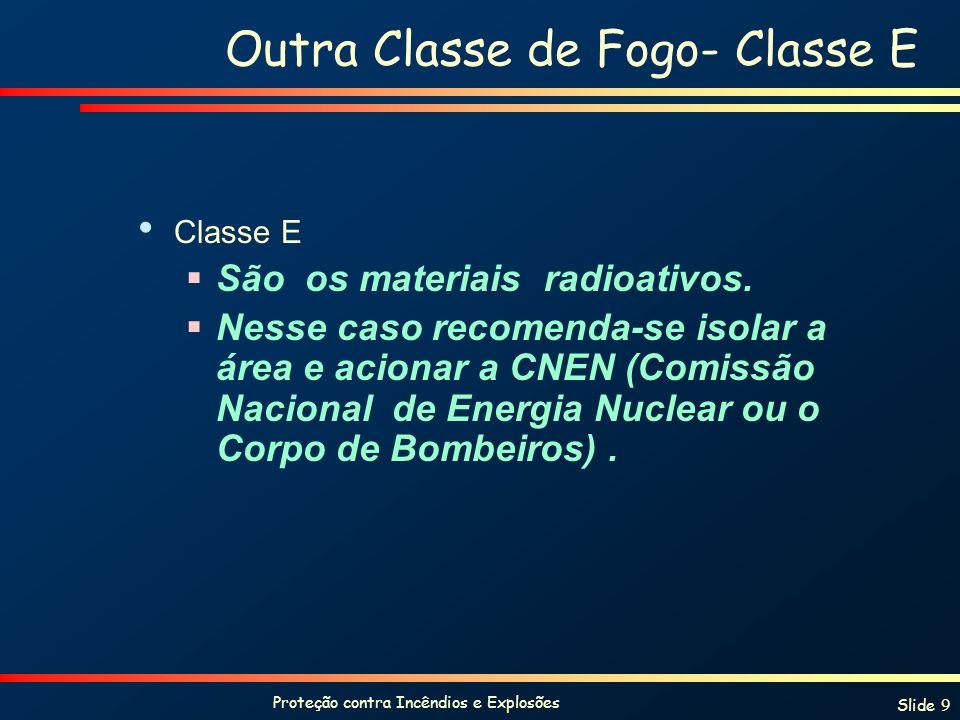 Proteção contra Incêndios e Explosões Slide 9 Outra Classe de Fogo- Classe E Classe E São os materiais radioativos. Nesse caso recomenda-se isolar a á