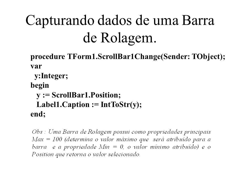 Capturando dados de uma Barra de Rolagem. procedure TForm1.ScrollBar1Change(Sender: TObject); var y:Integer; begin y := ScrollBar1.Position; Label1.Ca