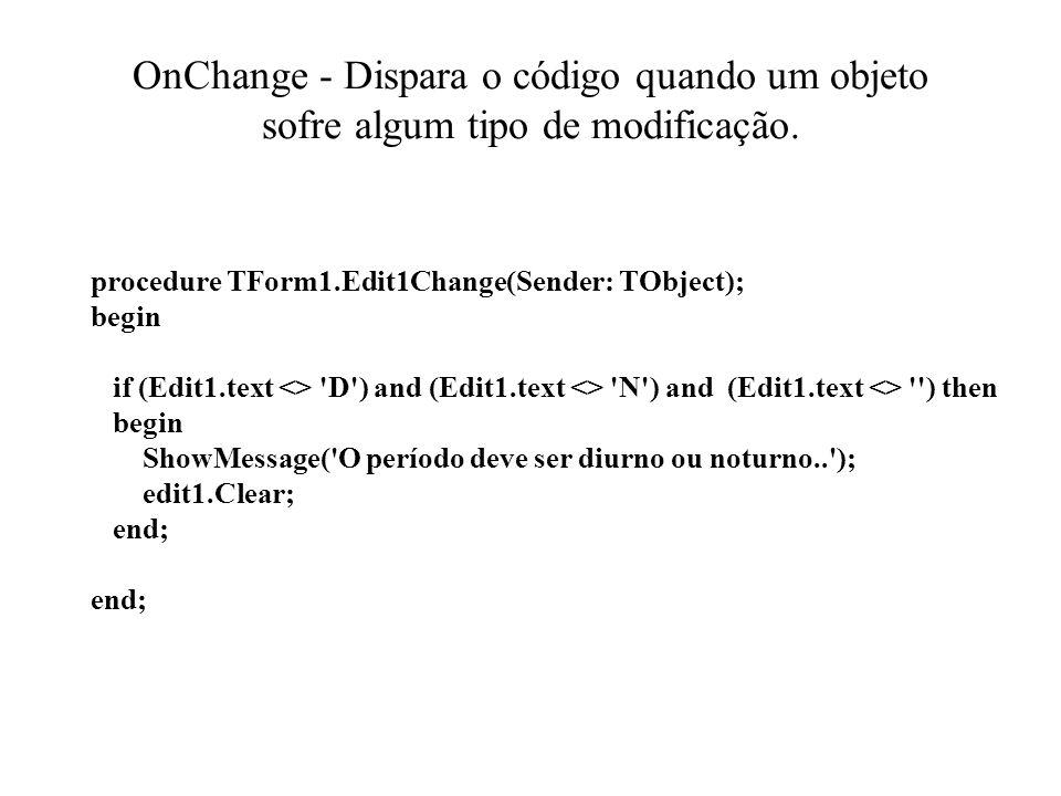 OnChange - Dispara o código quando um objeto sofre algum tipo de modificação. procedure TForm1.Edit1Change(Sender: TObject); begin if (Edit1.text <> '