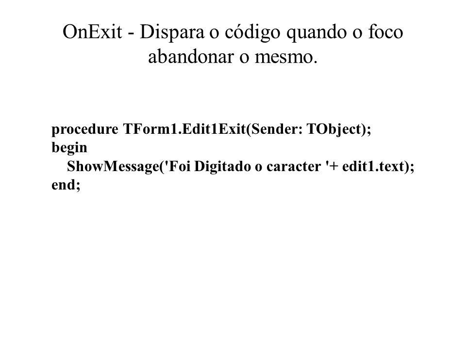 OnExit - Dispara o código quando o foco abandonar o mesmo. procedure TForm1.Edit1Exit(Sender: TObject); begin ShowMessage('Foi Digitado o caracter '+