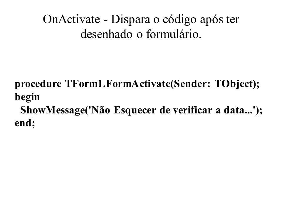 OnActivate - Dispara o código após ter desenhado o formulário. procedure TForm1.FormActivate(Sender: TObject); begin ShowMessage('Não Esquecer de veri
