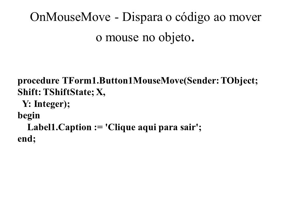 OnMouseMove - Dispara o código ao mover o mouse no objeto. procedure TForm1.Button1MouseMove(Sender: TObject; Shift: TShiftState; X, Y: Integer); begi