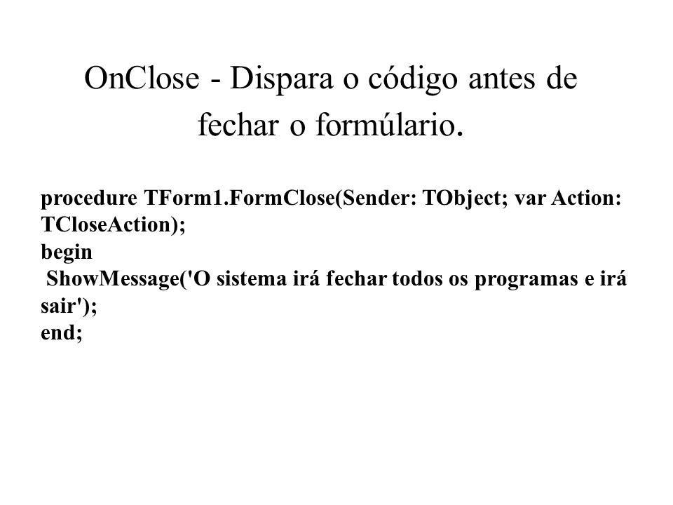 OnClose - Dispara o código antes de fechar o formúlario. procedure TForm1.FormClose(Sender: TObject; var Action: TCloseAction); begin ShowMessage('O s