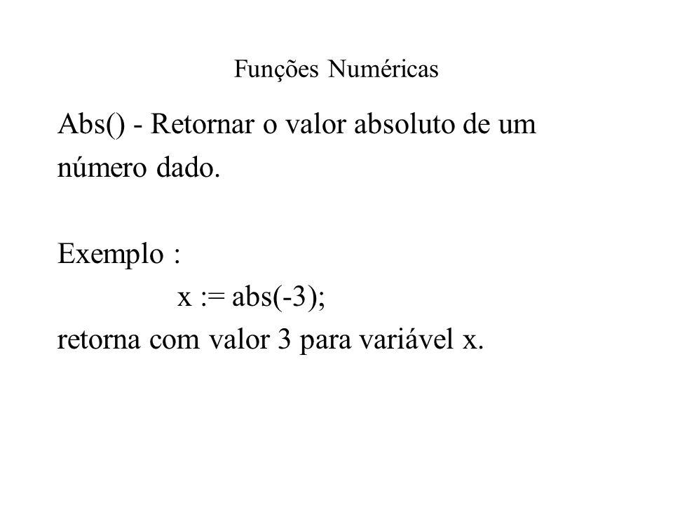 Funções Numéricas Abs() - Retornar o valor absoluto de um número dado. Exemplo : x := abs(-3); retorna com valor 3 para variável x.
