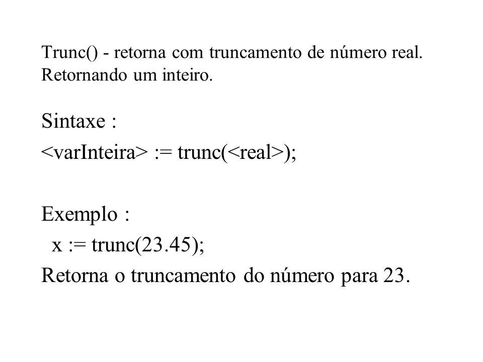 Trunc() - retorna com truncamento de número real. Retornando um inteiro. Sintaxe : := trunc( ); Exemplo : x := trunc(23.45); Retorna o truncamento do
