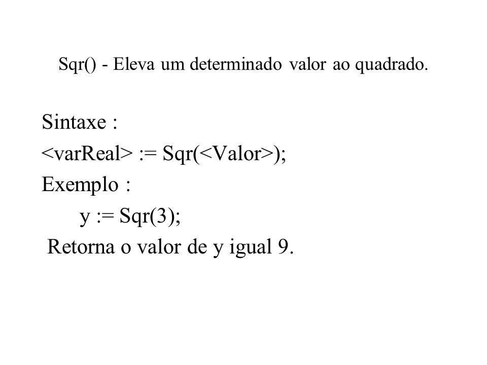 Sqr() - Eleva um determinado valor ao quadrado. Sintaxe : := Sqr( ); Exemplo : y := Sqr(3); Retorna o valor de y igual 9.