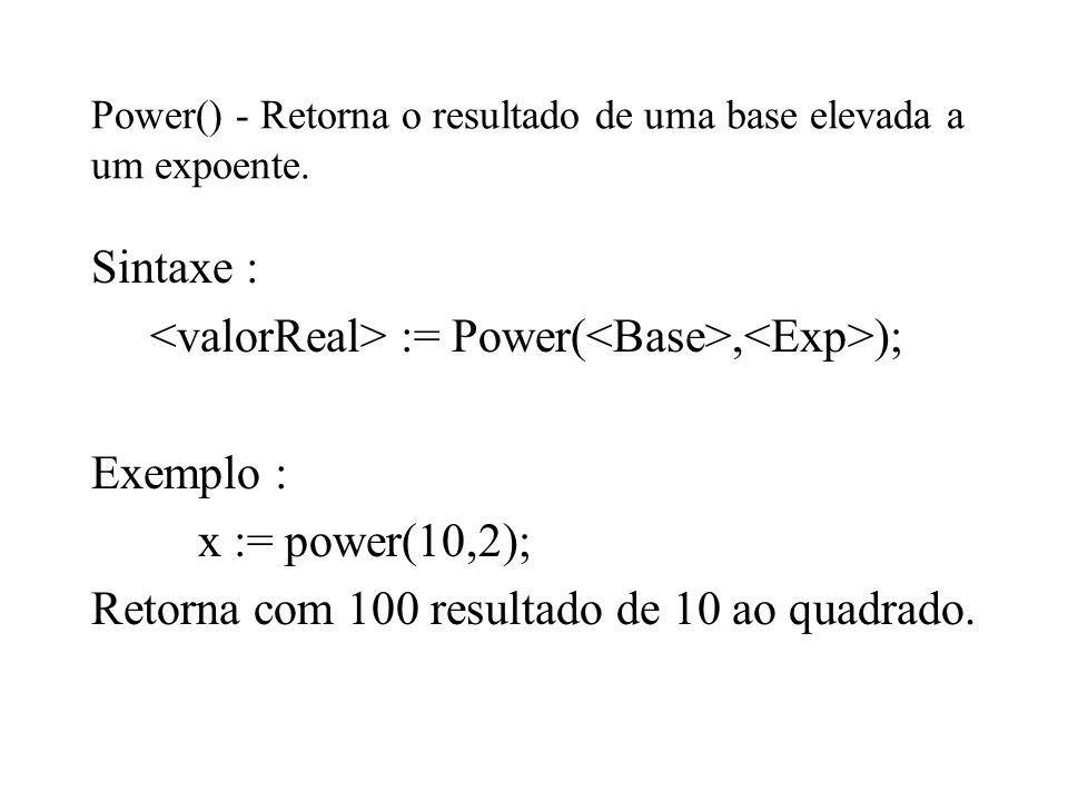Power() - Retorna o resultado de uma base elevada a um expoente. Sintaxe : := Power(, ); Exemplo : x := power(10,2); Retorna com 100 resultado de 10 a