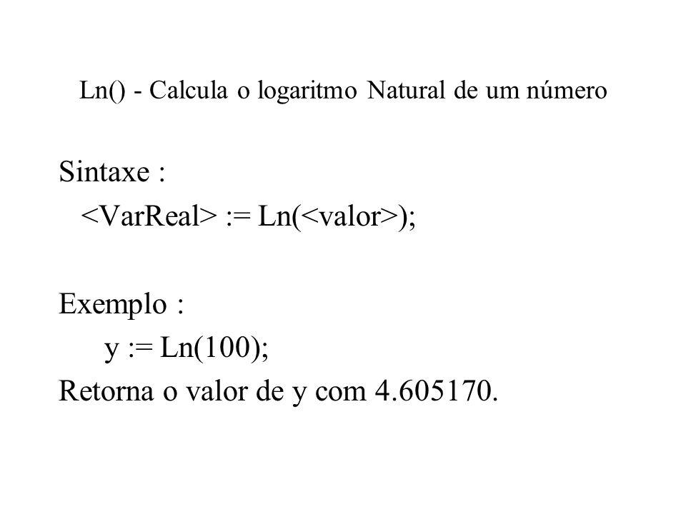 Ln() - Calcula o logaritmo Natural de um número Sintaxe : := Ln( ); Exemplo : y := Ln(100); Retorna o valor de y com 4.605170.