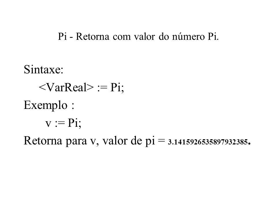 Pi - Retorna com valor do número Pi. Sintaxe: := Pi; Exemplo : v := Pi; Retorna para v, valor de pi = 3.1415926535897932385.