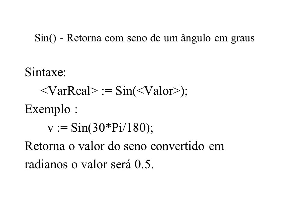 Sin() - Retorna com seno de um ângulo em graus Sintaxe: := Sin( ); Exemplo : v := Sin(30*Pi/180); Retorna o valor do seno convertido em radianos o val