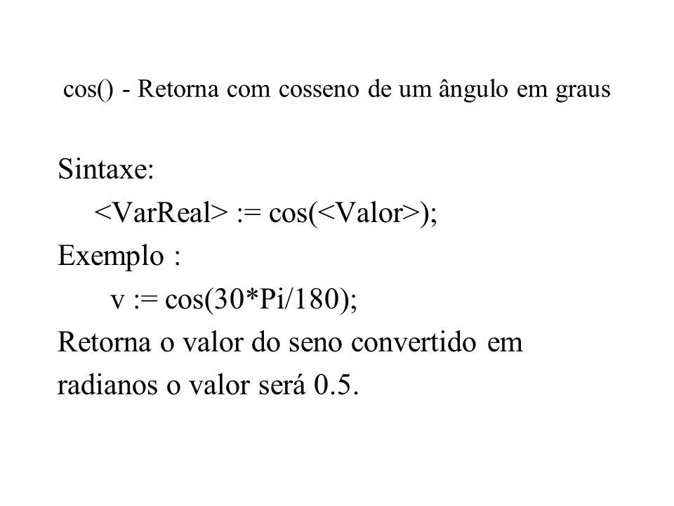 cos() - Retorna com cosseno de um ângulo em graus Sintaxe: := cos( ); Exemplo : v := cos(30*Pi/180); Retorna o valor do seno convertido em radianos o