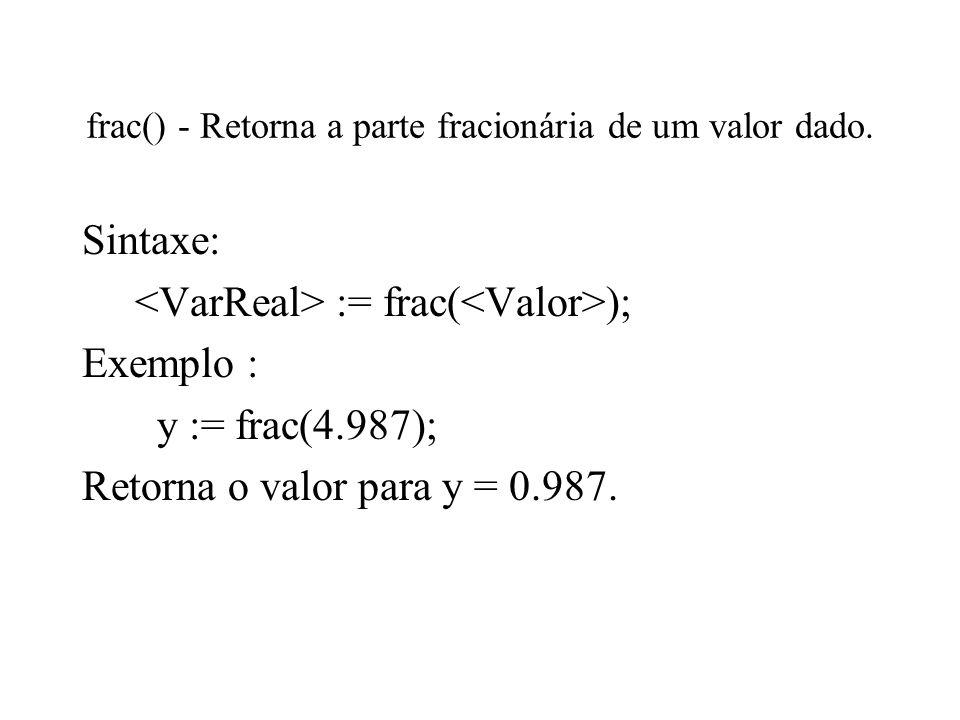 frac() - Retorna a parte fracionária de um valor dado. Sintaxe: := frac( ); Exemplo : y := frac(4.987); Retorna o valor para y = 0.987.