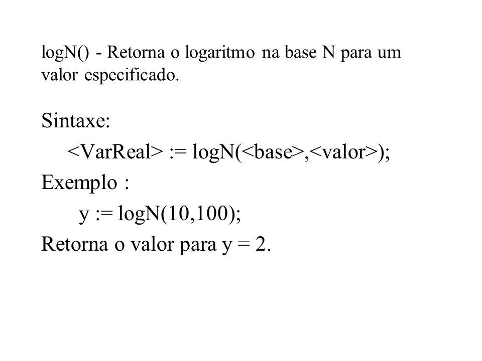 logN() - Retorna o logaritmo na base N para um valor especificado. Sintaxe: := logN(, ); Exemplo : y := logN(10,100); Retorna o valor para y = 2.