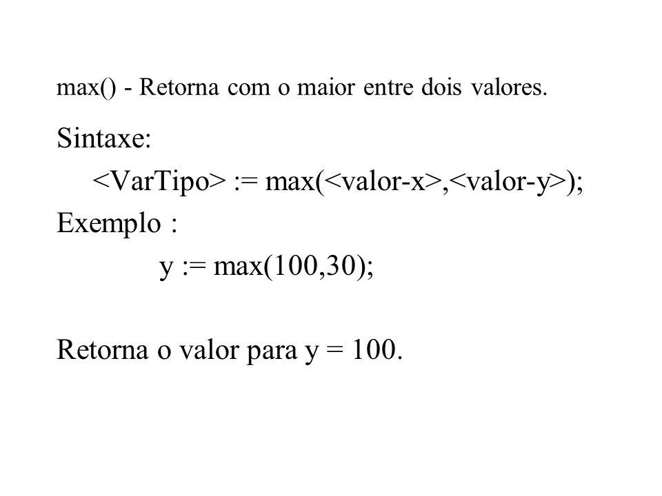 max() - Retorna com o maior entre dois valores. Sintaxe: := max(, ); Exemplo : y := max(100,30); Retorna o valor para y = 100.