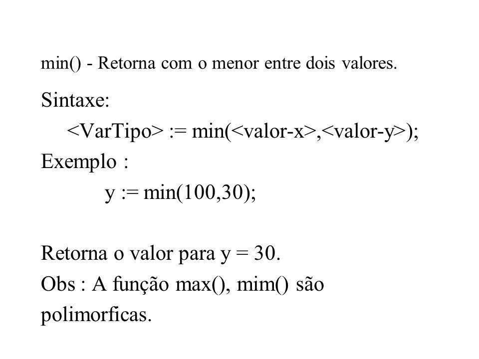 min() - Retorna com o menor entre dois valores. Sintaxe: := min(, ); Exemplo : y := min(100,30); Retorna o valor para y = 30. Obs : A função max(), mi
