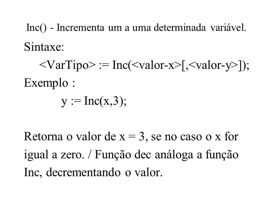 Inc() - Incrementa um a uma determinada variável. Sintaxe: := Inc( [, ]); Exemplo : y := Inc(x,3); Retorna o valor de x = 3, se no caso o x for igual