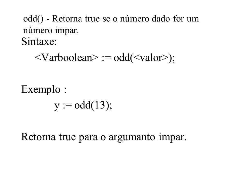 odd() - Retorna true se o número dado for um número impar. Sintaxe: := odd( ); Exemplo : y := odd(13); Retorna true para o argumanto impar.