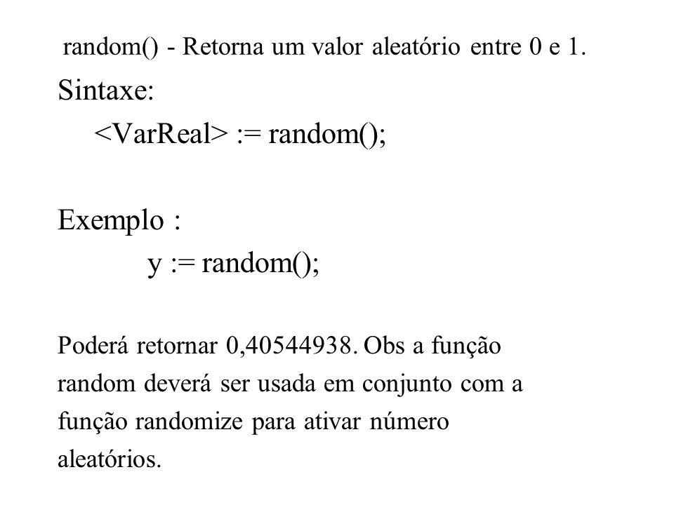 random() - Retorna um valor aleatório entre 0 e 1. Sintaxe: := random(); Exemplo : y := random(); Poderá retornar 0,40544938. Obs a função random deve