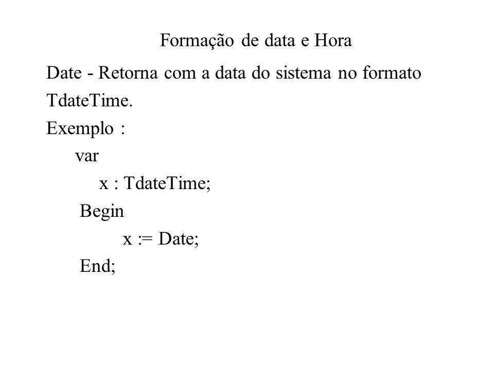 Formação de data e Hora Date - Retorna com a data do sistema no formato TdateTime. Exemplo : var x : TdateTime; Begin x := Date; End;
