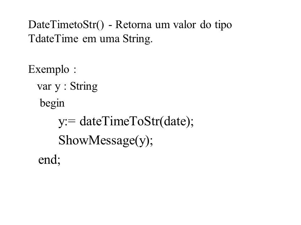 DateTimetoStr() - Retorna um valor do tipo TdateTime em uma String. Exemplo : var y : String begin y:= dateTimeToStr(date); ShowMessage(y); end;