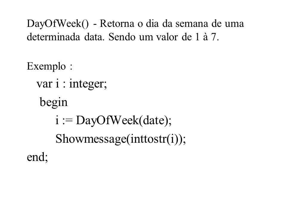 DayOfWeek() - Retorna o dia da semana de uma determinada data. Sendo um valor de 1 à 7. Exemplo : var i : integer; begin i := DayOfWeek(date); Showmes