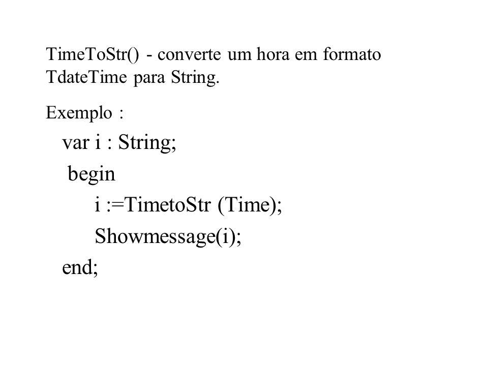 TimeToStr() - converte um hora em formato TdateTime para String. Exemplo : var i : String; begin i :=TimetoStr (Time); Showmessage(i); end;