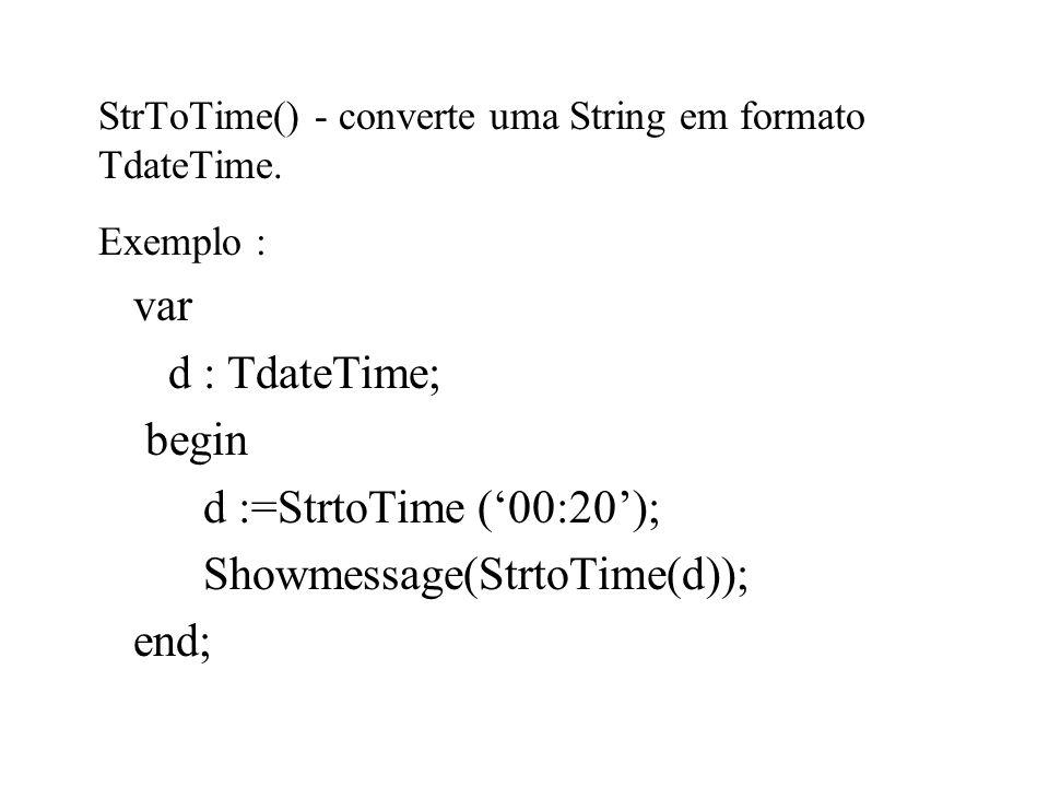 StrToTime() - converte uma String em formato TdateTime. Exemplo : var d : TdateTime; begin d :=StrtoTime (00:20); Showmessage(StrtoTime(d)); end;