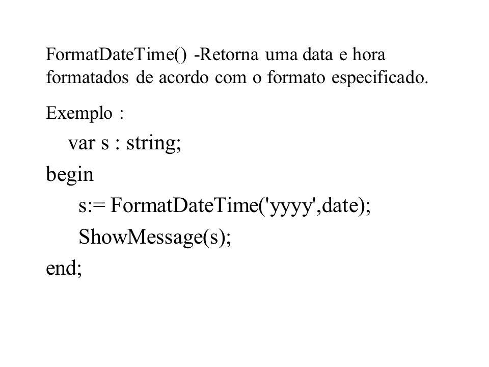 FormatDateTime() -Retorna uma data e hora formatados de acordo com o formato especificado. Exemplo : var s : string; begin s:= FormatDateTime('yyyy',d