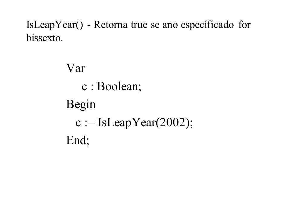 IsLeapYear() - Retorna true se ano específicado for bissexto. Var c : Boolean; Begin c := IsLeapYear(2002); End;