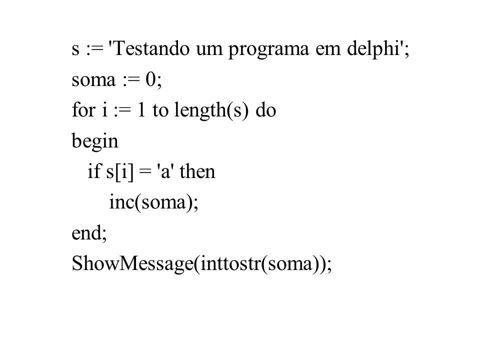 s := 'Testando um programa em delphi'; soma := 0; for i := 1 to length(s) do begin if s[i] = 'a' then inc(soma); end; ShowMessage(inttostr(soma));