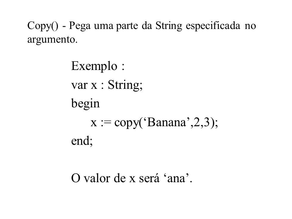 Copy() - Pega uma parte da String especificada no argumento. Exemplo : var x : String; begin x := copy(Banana,2,3); end; O valor de x será ana.