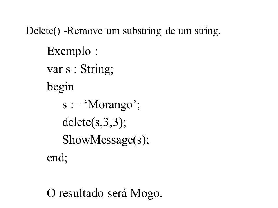 Delete() -Remove um substring de um string. Exemplo : var s : String; begin s := Morango; delete(s,3,3); ShowMessage(s); end; O resultado será Mogo.